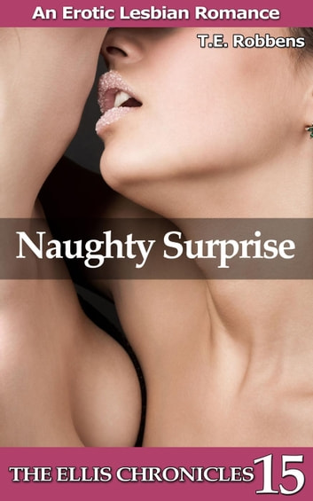 Naughty Surprise: An Erotic Lesbian Romance - The Ellis Chronicles, #15 ebook by T.E. Robbens