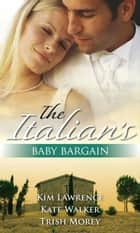The Italian's Baby Bargain: The Italian's Wedding Ultimatum / The Italian's Forced Bride / The Mancini Marriage Bargain (Mills & Boon M&B) ebook by Kim Lawrence, Kate Walker, Trish Morey