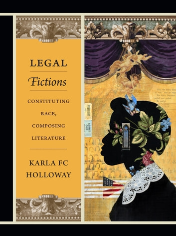 Legal Fictions - Constituting Race, Composing Literature ebook by Karla FC Holloway