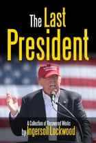 The Last President - A Collection of Recovered Works ebook by Ingersoll Lockwood, Ingersoll Lockwood