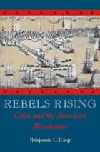 Rebels Rising - Cities and the American Revolution ebook by Benjamin L. Carp