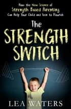 The Strength Switch - How the New Science of Strength-Based Parenting Helps Your Child and Teen to Flourish ebook by Lea Waters