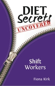 Diet Secrets Uncovered: Shift Workers - Secrets to Successful Fat Loss ebook by Fiona Kirk