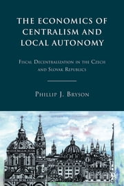 The Economics of Centralism and Local Autonomy - Fiscal Decentralization in the Czech and Slovak Republics ebook by Phillip J. Bryson