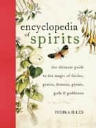 Encyclopedia of Spirits - The Ultimate Guide to the Magic of Fairies, Genies, Demons, Ghosts, Gods & Goddesses ebook by Judika Illes