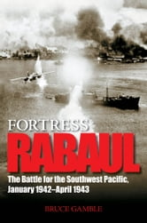 Fortress Rabaul: The Battle for the Southwest Pacific, January 1942-April 1943 - The Battle for the Southwest Pacific, January 1942-April 1943 ebook by Bruce Gamble