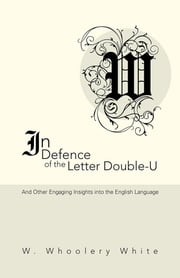 In Defence of the Letter Double-U - And Other Engaging Insights into the English Language ebook by W. Whoolery White