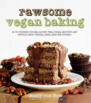 Rawsome Vegan Baking - An Un-cookbook for Raw, Gluten-Free, Vegan, Beautiful and Sinfully Sweet Cookies, Cakes, Bars & Cupcakes ebook by Emily von Euw