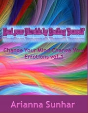 Heal Your Fibroids By Healing Yourself. Change Your Mind Change Your Emotions ebook by Arianna Sunhar