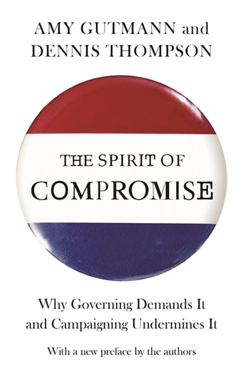 The Spirit of Compromise - Why Governing Demands It and Campaigning Undermines It - Updated Edition ebook by Amy Gutmann,Dennis F. Thompson,Amy Gutmann,Dennis F. Thompson