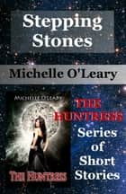 Stepping Stones: The Huntress Series of Short Stories ebook by Michelle O'Leary
