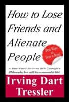 How to Lose Friends and Alienate People ebook by Irving Dart Tressler