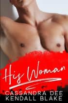 His Woman ebook by Cassandra Dee, Kendall Blake