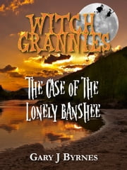 Witch Grannies: The Case of the Lonely Banshee ebook by Gary J Byrnes