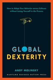Global Dexterity - How to Adapt Your Behavior Across Cultures without Losing Yourself in the Process ebook by Andy Molinsky