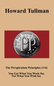 The Perspiration Principles (Vol. VII) - You Get What You Work for, Not What You Wish for. ebook by Howard A Tullman