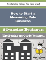 How to Start a Measuring Rule Business (Beginners Guide) ebook by Pamelia Dew,Sam Enrico