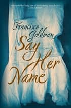 Say Her Name ebook by Francisco Goldman