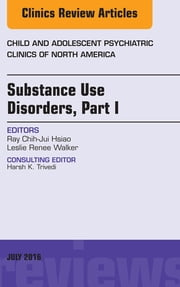 Substance Use Disorders: Part I, An Issue of Child and Adolescent Psychiatric Clinics of North America, ebook by Ray Chih-Jui Hsiao,Leslie Renee Walker