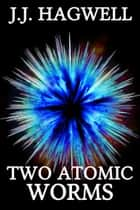 Two Atomic Worms ebook by J.J. Hagwell