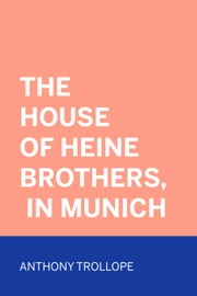 The House of Heine Brothers, in Munich ebook by Anthony Trollope