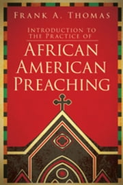 Introduction to the Practice of African American Preaching ebook by Frank A. Thomas