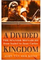 Divided Kingdom - The Spanish Monarchy ebook by John Van der Kiste