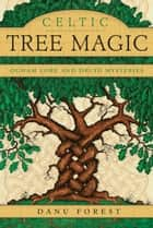 Celtic Tree Magic - Ogham Lore and Druid Mysteries ebook by Danu Forest