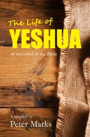The Life of Yeshua - as recorded in the Bible ebook by Peter Marks