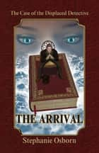 The Case of the Displaced Detective: The Arrival ebook by Stephanie Osborn