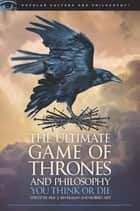 The Ultimate Game of Thrones and Philosophy - You Think or Die ebook by Eric J. Silverman, Robert Arp