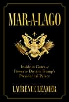 Mar-a-Lago - Inside the Gates of Power at Donald Trump's Presidential Palace ebook by Laurence Leamer