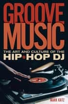 Groove Music - The Art and Culture of the Hip-Hop DJ ebook by Mark Katz