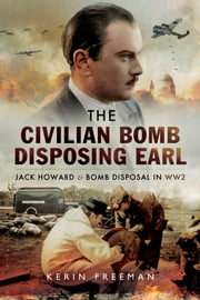 The Civilian Bomb Disposing Earl - Jack Howard and Bomb Disposal in WW2 ebook by Kerin Freeman