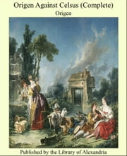 Origen Against Celsus (Complete) ebook by Origen