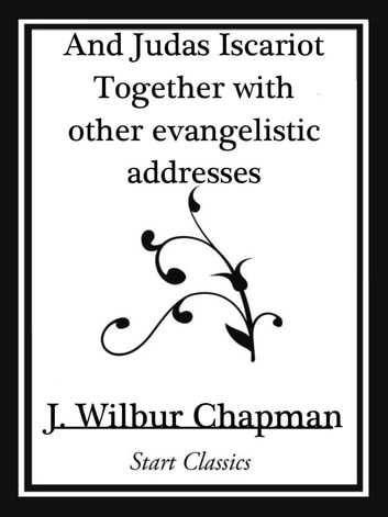 And Judas Iscariot Together with other evangelistic addresses (Start Classics) ebook by J. Wilbur Chapman