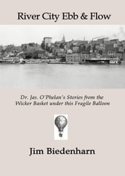 River City Ebb & Flow: Dr. Jas. O'Phelan's Stories from the Wicker Basket under this Fragile Balloon ebook by Jim Biedenharn