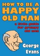 How to be a Happy Old Man - A Little Guide for Grumpy Old Men ebook by George Evans