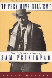 If They Move . . . Kill 'Em! - The Life and TImes of Sam Peckinpah ebook by David Weddle