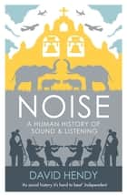 Noise - A Human History of Sound and Listening ebook by David Hendy