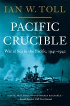 Pacific Crucible: War at Sea in the Pacific, 1941-1942 ebook by Ian W. Toll