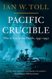 Pacific Crucible: War at Sea in the Pacific, 1941-1942 - War at Sea in the Pacific, 1941–1942 ebook by Ian W. Toll