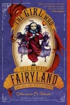 The Girl Who Fell Beneath Fairyland and Led the Revels There ebook by Catherynne M. Valente, Ana Juan