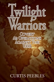 Twilight Warriors - Covert Air Operations Against the USSR ebook by Curtis Peebles