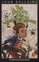 The Doom of the Haunted Opera - A Lewis Barnavelt Book ebook by John Bellairs, Brad Strickland, Edward Gorey