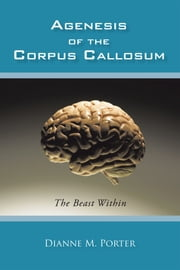 Agenesis of the Corpus Callosum - The Beast Within ebook by Dianne M. Porter