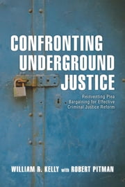 Confronting Underground Justice - Reinventing Plea Bargaining for Effective Criminal Justice Reform ebook by William R. Kelly, Robert Pitman