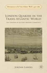 London Quakers in the Trans-Atlantic World - The Creation of an Early Modern Community ebook by Dr. Jordan Landes, PhD