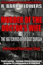 Murder of the Doctor's Wife: The 1867 Crimes of Bridget Durgan (A Historical True Crime Short) ebook by R. Barri Flowers