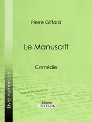 Le Manuscrit - Comédie ebook by Pierre Giffard,Ligaran
